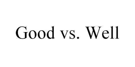 good-vs-well